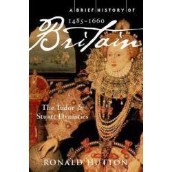 A Brief History of Britain 1485-1660, The Tudor and Stuart Dynasties by Ronald Hutton, 9781845297046. Książki obcojęzyczne