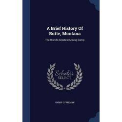 A Brief History of Butte, Montana, The World's Greatest Mining Camp by Harry C Freeman, 9781298989932. Książki obcojęzyczne