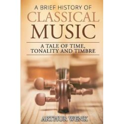 A Brief History of Classical Music, A Tale of Time, Tonality and Timbre by Arthur Wenk, 9781545012345. Książki obcojęzyczne