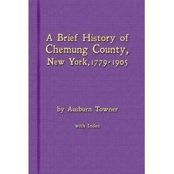 A Brief History of Chemung County, New York, 1779 -1905 with Index by Ausburn Towner, 9780983848776. Książki obcojęzyczne