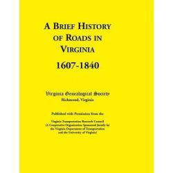 A Brief History of Roads in Virginia, 1607-1840. Published with Permission from the Virginia Transportation Research Council (a Cooperative Organiza by Virginia Genealogical Society, 97807 Country