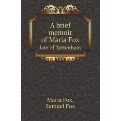 A Brief Memoir of Maria Fox Late of Tottenham by Maria Fox, 9785518415225.