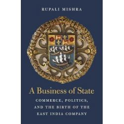 A Business of State, Commerce, Politics, and the Birth of the East India Company by Rupali Mishra, 9780674984561.