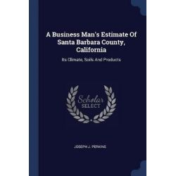 A Business Man's Estimate of Santa Barbara County, California, Its Climate, Soils and Products by Joseph J Perkins, 9781377299068.