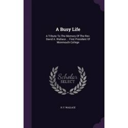 A Busy Life, A Tribute to the Memory of the REV. David A. Wallace ... First President of Monmouth College by H. F. Wallace, 9781347942031.