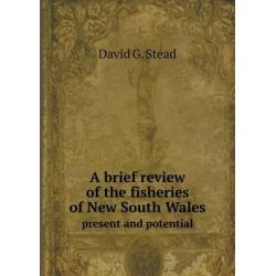 A Brief Review of the Fisheries of New South Wales Present and Potential by David G Stead, 9785518741881.