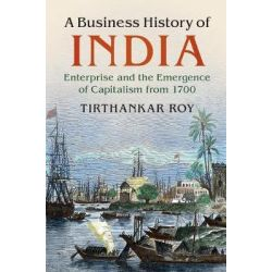A Business History of India, Enterprise and the Emergence of Capitalism from 1700 by Tirthankar Roy, 9781107186927.