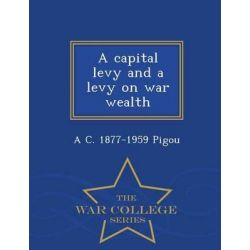 A Capital Levy and a Levy on War Wealth - War College Series by A C 1877-1959 Pigou, 9781297480867.
