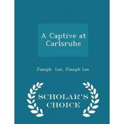 A Captive at Carlsruhe - Scholar's Choice Edition by Joseph Lee, 9781293966631.
