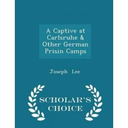 A Captive at Carlsruhe & Other German Prisin Camps - Scholar's Choice Edition by Joseph Lee, 9781298187956.