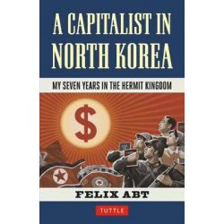 A Capitalist in North Korea, My Seven Years in the Hermit Kingdom by Felix Abt, 9780804849678.