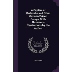 A Captive at Carlsruhe and Other German Prison Camps, with Numerous Illustrations by the Author by Joseph Lee, 9781342188373.