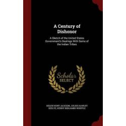 A Century of Dishonor, A Sketch of the United States Government's Dealings with Some of the Indian Tribes by Helen Hunt Jackson, 9781297528576. Historyczne