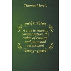 A Clue to Railway Compensation, the Value of Estates, and Parochial Assessment by Professor Thomas Morris, 9785518416284.