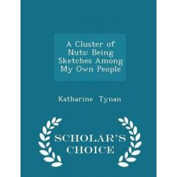 A Cluster of Nuts, Being Sketches Among My Own People - Scholar's Choice Edition by Katharine Tynan, 9781296139674.