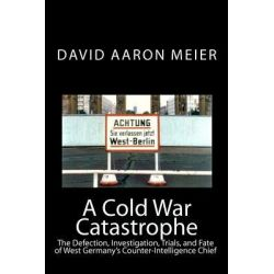 A Cold War Catastrophe, The Defection, Investigation, Trials, and Fate of West Germany's Counter-Intelligence Chief by David Aaron Meier, 9781442176003.