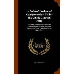 A Code of the Law of Compensation Under the Lands Clauses Acts, And Other Statutes Relating to the Compulsory Purchase o