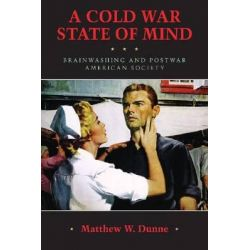 A Cold War State of Mind, Brainwashing and Postwar American Society by Matthew W. Dunne, 9781625340412.