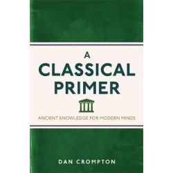 A Classical Primer, Ancient Knowledge for Modern Minds by Dan Crompton, 9781782435112.
