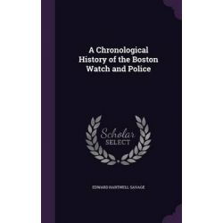 A Chronological History of the Boston Watch and Police by Edward Hartwell Savage, 9781346660042. Historyczne