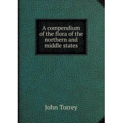 A Compendium of the Flora of the Northern and Middle States by John Torrey, 9785518615830.
