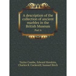 A Description of the Collection of Ancient Marbles in the British Museum Part 6 by Taylor Combe, 9785518411227. Historyczne