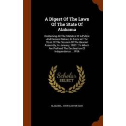 A Digest of the Laws of the State of Alabama, Containing All the Statutes of a Public and General Nature, in Force at th Historyczne