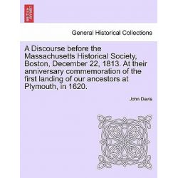 A Discourse Before the Massachusetts Historical Society, Boston, December 22, 1813. at Their Anniversary Commemoration o Country