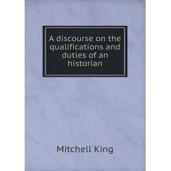 A Discourse on the Qualifications and Duties of an Historian by Mitchell King, 9785518712553. Historyczne
