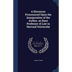A Discourse Pronounced Upon the Inauguration of the Author, as Dane Professor of Law in Harvard University by Joseph Story, 9781298887900. Historyczne