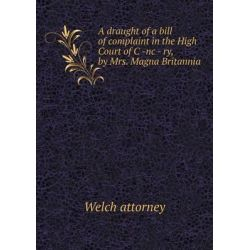 A Draught of a Bill of Complaint in the High Court of C -NC - Ry, by Mrs. Magna Britannia by Welch Attorney, 9785518731257.