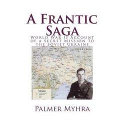 A Frantic Saga, World War II Account of a Secret Mission to the Soviet Ukraine by Palmer Myhra, 9781981558582. Historyczne