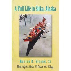 A Full Life in Sitka Alaska by Martin R. Strand Sr, 9781450250511.