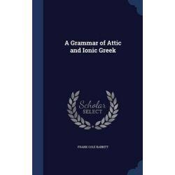 A Grammar of Attic and Ionic Greek by Frank Cole Babbitt, 9781298889744. Historyczne