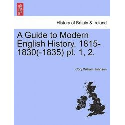 A Guide to Modern English History. 1815-1830(-1835) PT. 1, 2. by Cory William Johnson, 9781241551964. Historyczne