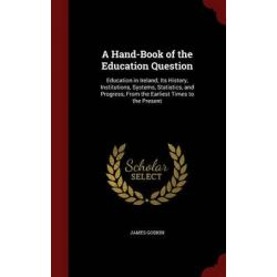 A Hand-Book of the Education Question, Education in Ireland; Its History, Institutions, Systems, Statistics, and Progress, from the Earliest Times to the Present by James Godkin, 978129655 Historyczne