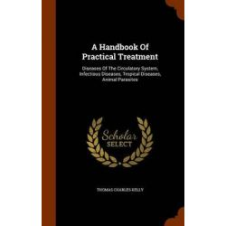 A Handbook of Practical Treatment, Diseases of the Circulatory System, Infectious Diseases, Tropical Diseases, Animal Parasites by Thomas Charles Kelly, 9781343601840. Historyczne