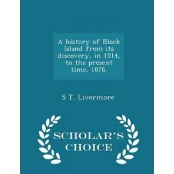 A History of Block Island from Its Discovery, in 1514, to the Present Time, 1876. - Scholar's Choice Edition by S T Livermore, 9781297023125. Historyczne
