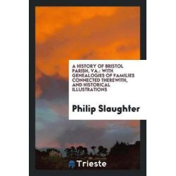 A History of Bristol Parish, Va., With Genealogies of Families Connected Therewith, and Historical Illustrations by Philip Slaughter, 9781760574970. Historyczne