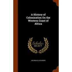 A History of Colonization on the Western Coast of Africa by Archibald Alexander, 9781345318074. Historyczne