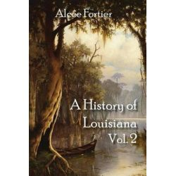 A History of Louisiana Vol. 2 by Alcee Fortier, 9781613420393. Historyczne