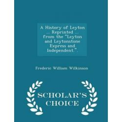 A History of Leyton ... Reprinted ... from the Leyton and Leytonstone Express and Independent.. - Scholar's Choice Edition by Frederic William Wilkinson, 9781297019814. Pozostałe