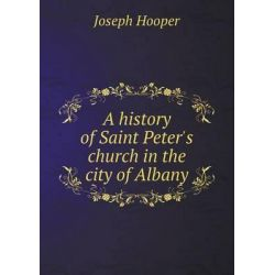 A History of Saint Peter's Church in the City of Albany by Joseph Hooper, 9785518783539. Historyczne