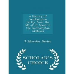 A History of Southampton Partly from the MS of Dr Speed in the Southampton Archives - Scholar's Choice Edition by J Silvester Davies, 9781298345219.