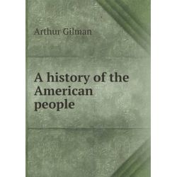 A History of the American People by Arthur Gilman, 9785518505322. Historyczne