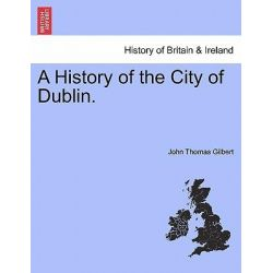A History of the City of Dublin. Vol. II. by John Thomas Gilbert, 9781241117993. Historyczne