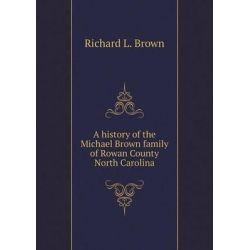 A History of the Michael Brown Family of Rowan County North Carolina by Richard L Brown, 9785519474108. Historyczne