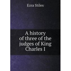 A History of Three of the Judges of King Charles I by Ezra Stiles, 9785518910720. Historyczne