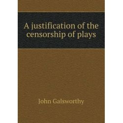 A Justification of the Censorship of Plays by John Galsworthy, Sir, 9785518558076.