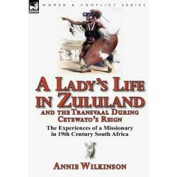A Lady's Life in Zululand and the Transvaal During Cetewayo's Reign, The Experiences of a Missionary in 19th Century South Africa by Annie Wilkinson, 9780857068385. Historyczne